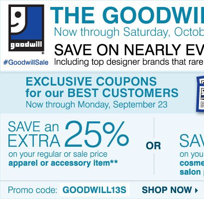 THE GOODWILL® SALE! EXCLUSIVE COUPONS for our BEST CUSTOMERS ENDS TOMORROW! SAVE an EXTRA 25% on your regular or sale price apparel or accessory item** OR SAVE 20% on your regular or sale price cosmetic, fragrance or salon item** Shop now.