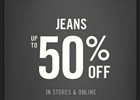 JEANS UP TO 50% OFF IN STORES & ONLINE