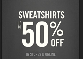 SWEATERSHIRTS UP TO 50% OFF IN STORES & ONLINE