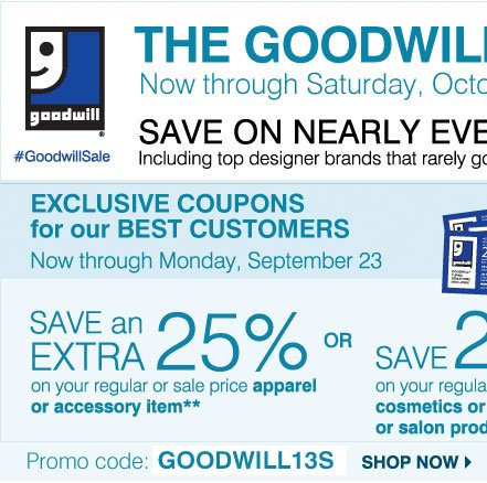 THE GOODWILL® Sale Now through Saturday, October 5, 2013 SAVE ON NEARLY EVERYTHING Plus, exclusive coupons for our best customers Now through Monday, September 23. Save and extra 25% on your regular or sale price apparel or accessory item** or Save 20% on your regular or sale price cosmetics or fragrance or salon product item** Promo code GOODWILL13S. Shop now