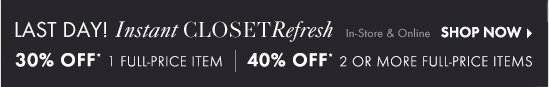 LAST DAY!  Instant CLOSET Refresh    30% OFF*  1 Full–Price Item    40% OFF*   2 Or More Full–Price Items   In–Store & Online    SHOP NOW