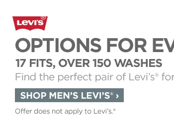 Levi's®            OPTIONS FOR EVERY MAN            17 FITS, OVER 150 WASHES            Find the perfect pair of Levi's® for him.            SHOP MEN' LEVI'S® ›            Offer does not apply to Levi's®.