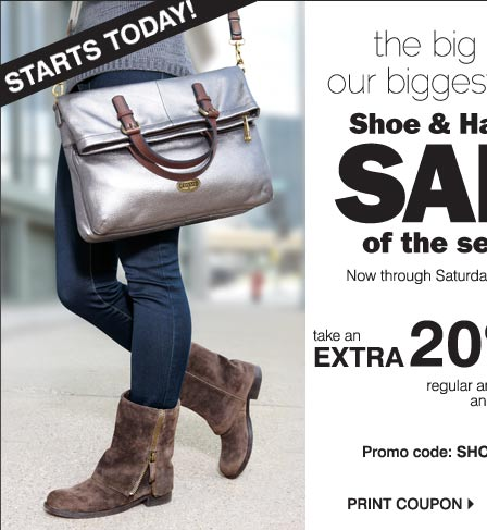 Starts Today! The big deal our biggest and best shoe & handbag Sale os the season. Now through Saturday, September 28. Take an extra 20% off regular and sale price shoes and handbags* Promo code: SHOESBAGS13 Print coupon.