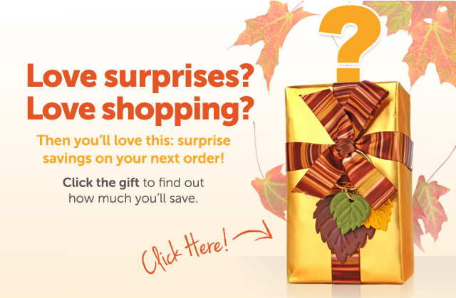 Love surprises? Love shopping? Then you'll love this: surprise savings on your next order! Click the gift to find out how much you'll save - Click Here