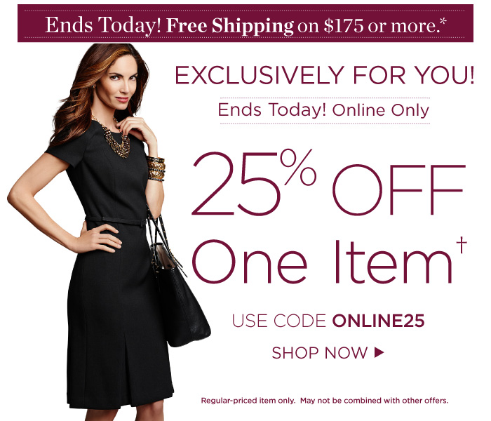Ends Today! Free Shipping on orders of $175 or more. Exclusively for you, Ends Today! Online only. 25% off one item. Use code ONLINE25. Regular-priced item only. May not be combined with other offers.