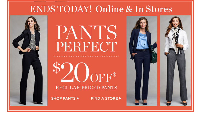 Ends Today! Online and in stores. $20 off regular-priced pants.