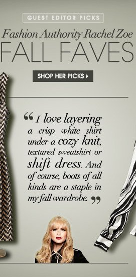 GUEST EDITOR PICKS. Fashion Authority Rachel Zoe. FALL FAVES. SHOP HER PICKS