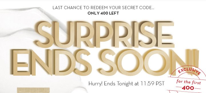 LAST CHANCE TO REDEEM YOUR SECRET CODE...ONLY 400 LEFT. SURPRISE ENDS SOON! Hurry! Ends Tonight at 11:59 PST.
