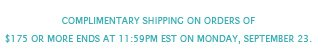 Complimentary shipping on orders of $175 or more ends at 11:59PM EST on Monday, September 23.