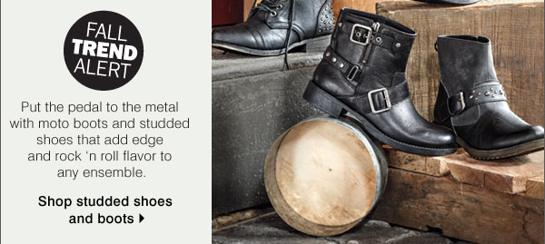 Fall Trend Alert. Put the pedal to the metal with moto boots and studded shoes that add edge                      and rock n' roll flavor to any ensemble. Shop studded shoes and boots.
