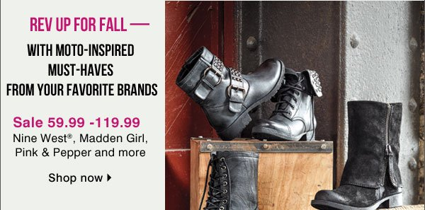 Rev up for fall - With moto-inspired must-haves from your favorite brands and more. Sale 59.99 - 119.99 Nine West®, Madden Girl and Pink ∓ Pepper and more. Shop now.