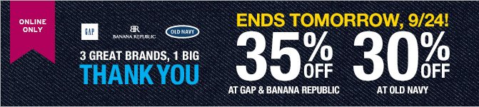 ONLINE ONLY | 3 GREAT BRANDS, 1 BIG THANK YOU | ENDS TOMORROW, 9/24! | 35% OFF AT GAP & BANANA REPUBLIC | 30% OFF AT OLD NAVY
