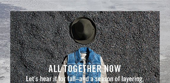 All together now Let's hear it for fall–and a season of layering.