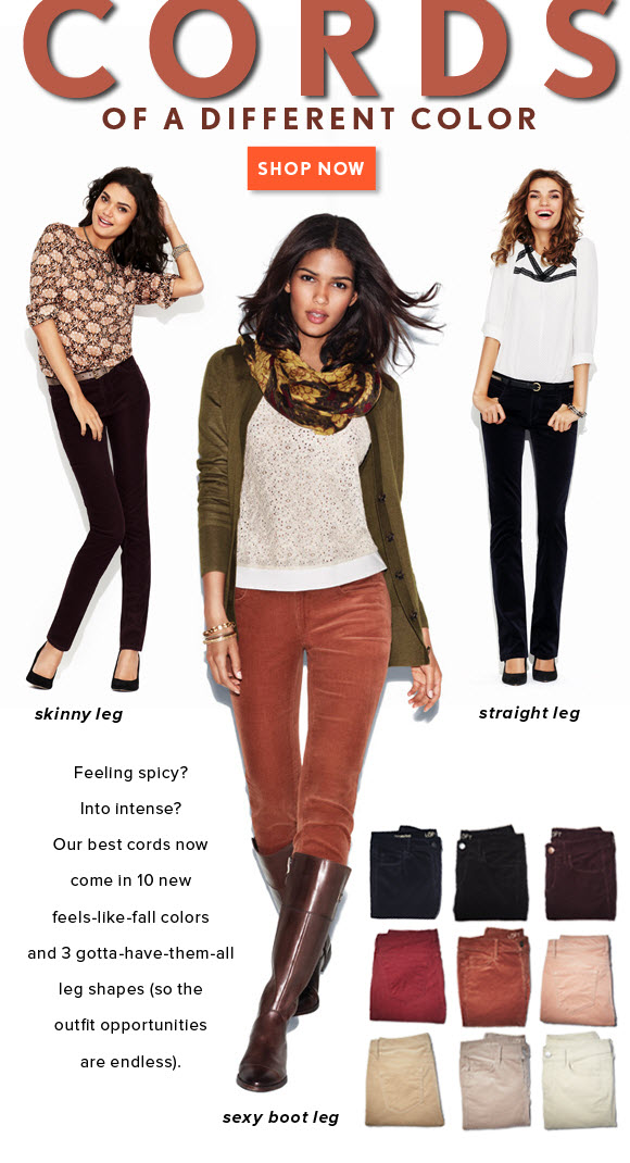 CORDS OF A DIFFERENT COLOR SHOP NOW  skinny leg  straight leg  Feeling spicy? Into intense? Our best cords now come in 10 new feels–like–fall colors and 3 gotta–have–them–all leg shapes (so the outfit opportunities are endless).  sexy bootleg