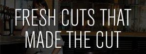 FRESH CUTS THAT MADE THE CUT