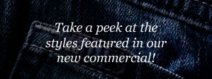 Take a peek at the styles featured in our new commerical!