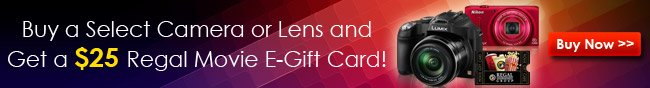 BUY A SELECT CAMERA OR LENS AND GET A $25 REGAL MOVIE E-GIFT CARD! BUY NOW!