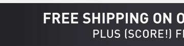 FREE SHIPPING ON ORDERS OVER $49* PLUS (SCORE!) FREE RETURNS