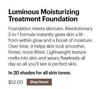 Luminous Moisturizing Treatment Foundation, 52.00 Foundation meets skincare. Revolutionary 2–in–1 formula instantly gives skin a lit–from–within glow and a boost of moisture. Over time, it helps skin look smoother, firmer, more lifted. Lightweight texture melts into skin and wears flawlessly all day so all you'll see is perfect skin.  Shop now »