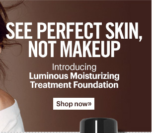 See Perfect Skin, Not Makeup  Introducing Luminous Moisturizing Treatment Foundation  Shop now »