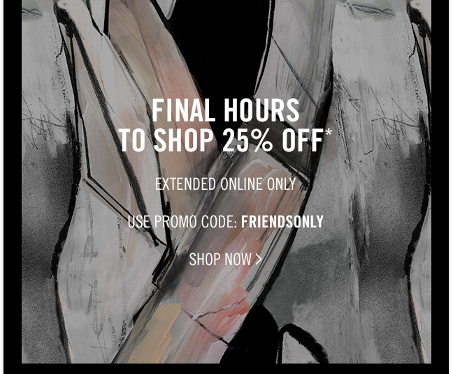 FINAL HOURS TO SHOP 25% OFF* - EXTENDED ONLINE ONLY - USE PROMO CODE: FRIENDSONLY - SHOP NOW >
