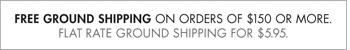 FREE GROUND SHIPPIN ON ORDERS OF $150 OR MORE! FLAT RATE GROUND SHIPPING FOR $5.95.