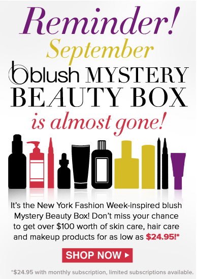 Reminder! September blush Mystery Beauty Box IS HERE! It's the New York Fashion Week-inspired blush Mystery Beauty Box! Don't miss your chance to get over $100 worth of skin care, hair care and makeup products for just $24.95! Shop Now>>