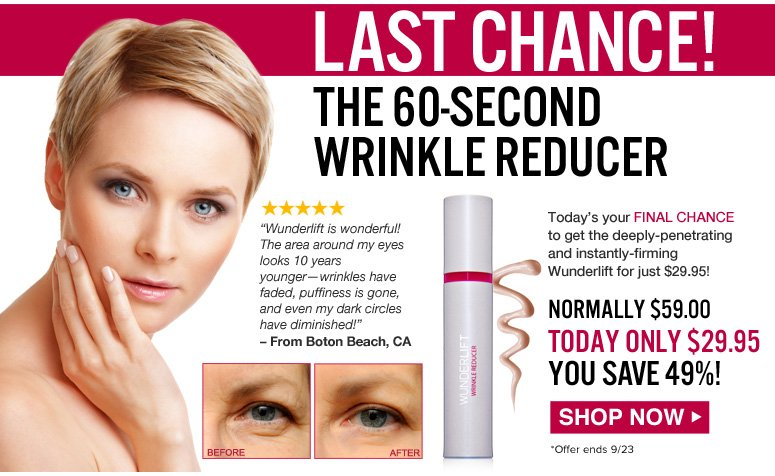 """LAST CHANCE! The 60-Second Wrinkle Reducer Today's your final chance to get the deeply-penetrating and instantly-firming Wunderlift for just $29.95! """"Wunderlift is wonderful! The area around my eyes looks 10 years younger—wrinkles have faded, puffiness is gone, and even my dark circles have diminished!"""" – From Boton Beach, CA  Retail $59.00  Our Price $29.95  YOU SAVE 49%! *Offer ends 9/23. Shop Now>>"""