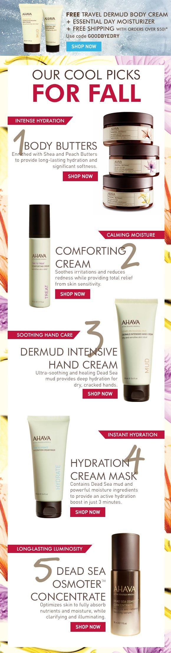 Free Travel Sized Dermud Body Cream + Essential Day Moisturizer + Free Shipping with orders over $50!* Use code GOODBYEDRY ends Tuesday! Shop Now Our cool picks for Fall 1. Body Butters intense hydration Enriched with Shea and Peach Butters to provide long-lasting hydration and significant softness. 2. Comforting Cream calming moisture Calms dry, sensitive skin while reducing redness  Soothes irritations and reduces redness while providing total relief from skin sensitivity. 3. Dermud Intensive Hand Cream soothing hand care Ultra-soothing and healing Dead Sea mud provides deep hydration for dry, cracked hands. 4. Hydration Cream Mask instant hydration Contains Dead Sea mud and powerful moisture ingredients to provide an active hydration boost in just 3 minutes. 5. Dead Sea OsmoterTM Concentrate long-lasting luminosity Optimizes skin to fully absorb nutrients and moisture, while clarifying and illuminating.