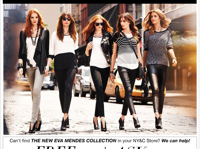 Can't find THE NEW EVA MENDES COLLECTION in your NY&C Sore? Ask Us!