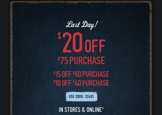 LAST DAY! $20 OFF $75 PURCHASE, $15 OFF $60 PURCHASE, $10 OFF $40  PURCHASE USE CODE: 32401 IN STORES & ONLINE*