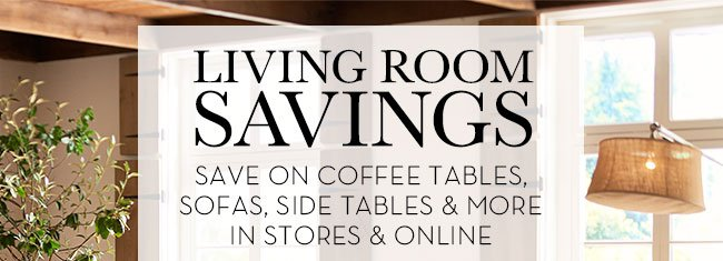 LIVING ROOM SAVINGS - SAVE ON COFFEE TABLES, SOFAS, SIDE TABLES & MORE - IN STORES & ONLINE