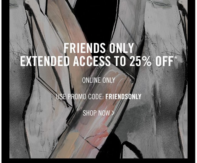 FRIENDS ONLY - EXTENDED ACCESS TO 25% OFF* - ONLINE ONLY - USE PROMO CODE: FRIENDSONLY - SHOP NOW >