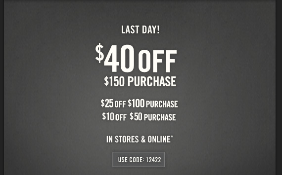 LAST DAY! $40 OFF $150 PURCHASE $25 OFF $100 PURCHASE $10 OFF $50  PURCHASE IN STORES & ONLINE* USE CODE: 12422