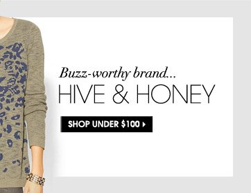 Buzz–worthy brand... HIVE & HONEY. SHOP UNDER $100