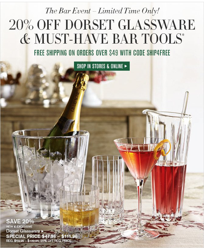 The Bar Event - Limited Time Only! 20% OFF DORSET GLASSWARE & MUST-HAVE BAR TOOLS* - FREE SHIPPING ON ORDERS OVER $49 WITH CODE SHIP4FREE - SHOP IN STORES & ONLINE
