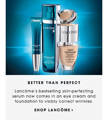BETTER THAN PERFECT. Lancome's bestselling skin-perfecting serum now comes in an eye cream and foundation to visibly correct wrinkles and uneven texture. SHOP LANCOME