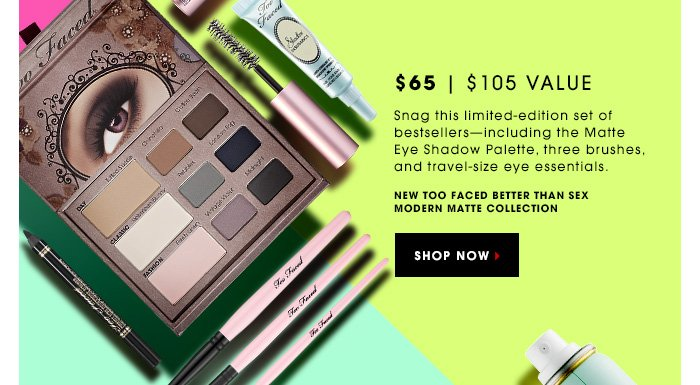 Snag this limited-edition set of bestsellers - including the Matte Eye Shadow Palette, three brushes, and travel-size eye essentials. NEW Too Faced Better Than Sex Modern Matte Collection. SHOP NOW