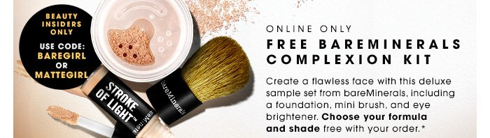 ONLINE ONLY FREE BAREMINERALS COMPLEXION KIT. Create a flawless face with this deluxe sample set from bareMinerals, including a foundation, mini brush, and eye brightener. Choose your formula and shade free with your order.* Beauty Insiders use code BAREGIRL or MATTEGIRL. While supplies last.