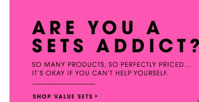 ARE YOU A SETS ADDICT? So many products, so perfectly priced...it's okay if you can't help yourself. SHOP VALUE SETS
