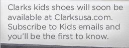 Clarks kids shoes will soon be available at Clarksusa.com. Subscribe to Kids emails and you'll be the first to know.