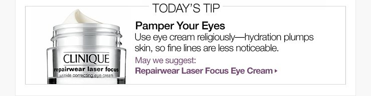Today's Tip: Pamper Your Eyes. Use eye cream religiously—hydration plumps skin, so fine lines are less noticeable. May we suggest: Repairwear Laser Focus Eye Cream »