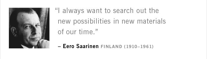 """I always want to search out the new possibilities in new materials of our time."" – Eero Saarinen FINLAND (1910–1961)"
