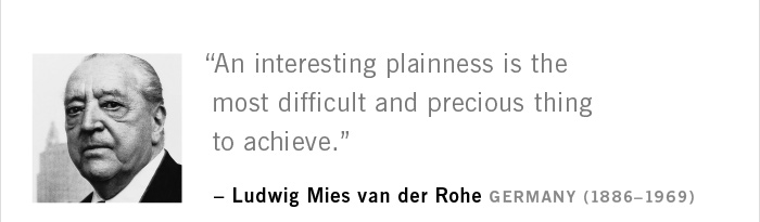 """An interesting plainness is the most difficult and precious thing to achieve."" – Ludwig Mies van der Rohe GERMANY (1886–1969)"