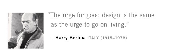 """The urge for good design is the same as the urge to go on living."" – Harry Bertoia ITALY (1915–1978)"