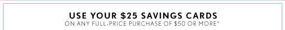 USE YOUR $25 SAVINGS CARDS ON ANY FULL–PRICE PURCHASE OF $50 OR MORE*