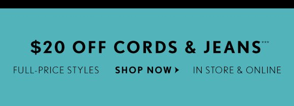 $20 OFF CORDS & JEANS*** FULL–PRICE STYLES IN STORES & ONLINE SHOP NOW