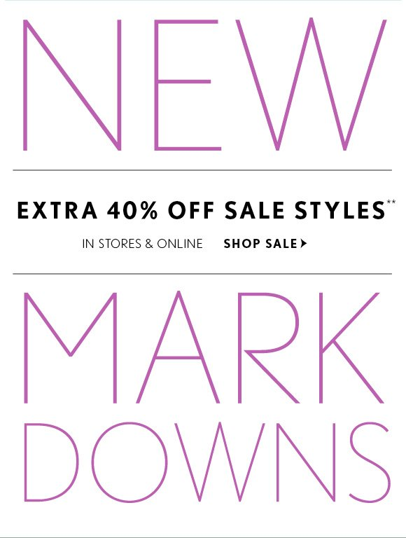 NEW MARKDOWNS 40% OFF SALE STYLES** IN STORES & ONLINE SHOP SALE