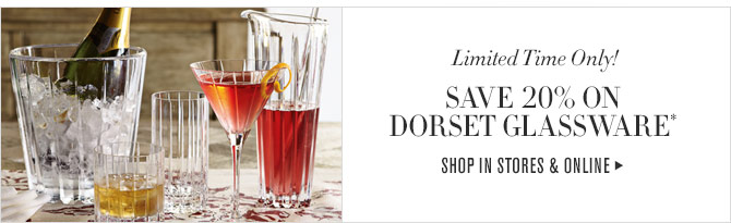Limited Time Only! SAVE 20% ON DORSET GLASSWARE* - SHOP IN STORES & ONLINE