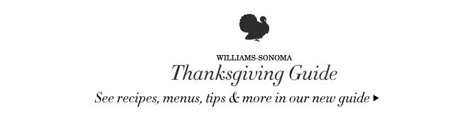 WILLIAMS-SONOMA - THANKSGIVING GUIDE - See recipes, menus, tips & more in our new guide